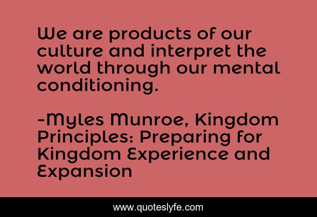 We are products of our culture and interpret the world through our mental conditioning.