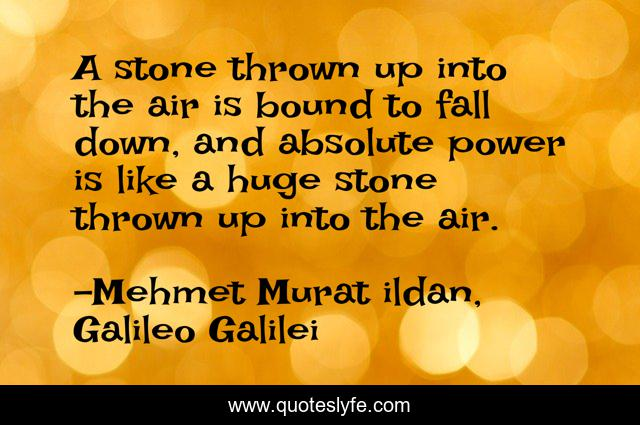A stone thrown up into the air is bound to fall down, and absolute power is like a huge stone thrown up into the air.