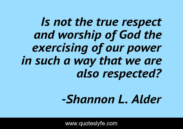 Is not the true respect and worship of God the exercising of our power in such a way that we are also respected?