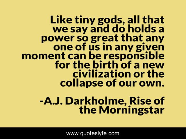 Like tiny gods, all that we say and do holds a power so great that any one of us in any given moment can be responsible for the birth of a new civilization or the collapse of our own.