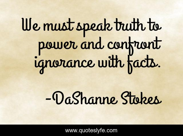 We must speak truth to power and confront ignorance with facts.