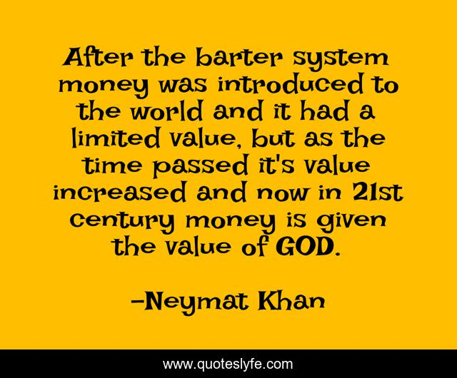 After the barter system money was introduced to the world and it had a limited value, but as the time passed it's value increased and now in 21st century money is given the value of GOD.