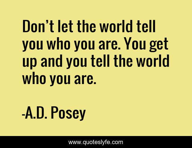 Don't let the world tell you who you are. You get up and you tell the world who you are.