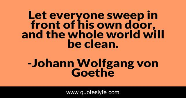 Let everyone sweep in front of his own door, and the whole world will be clean.