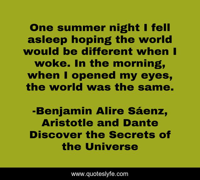 One summer night I fell asleep hoping the world would be different when I woke. In the morning, when I opened my eyes, the world was the same.