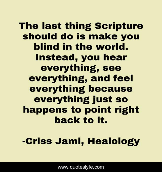 The last thing Scripture should do is make you blind in the world. Instead, you hear everything, see everything, and feel everything because everything just so happens to point right back to it.