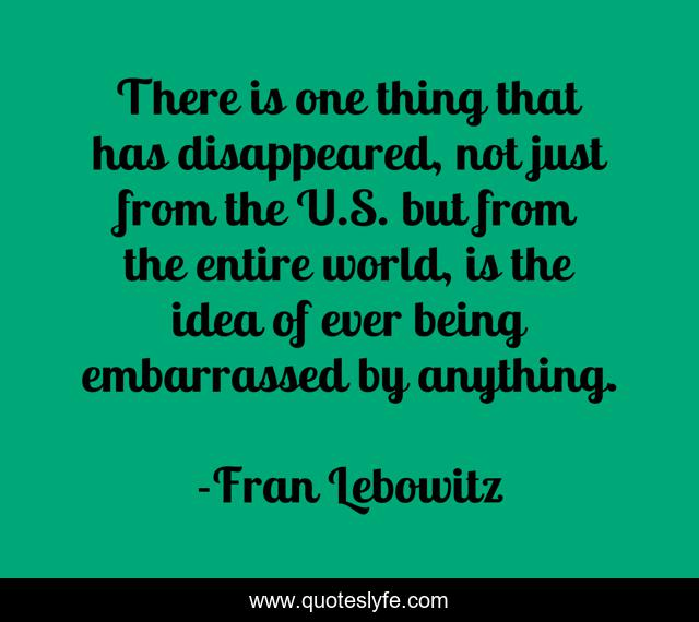 There is one thing that has disappeared, not just from the U.S. but from the entire world, is the idea of ever being embarrassed by anything.