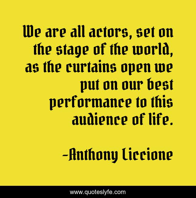 We are all actors, set on the stage of the world, as the curtains open we put on our best performance to this audience of life.