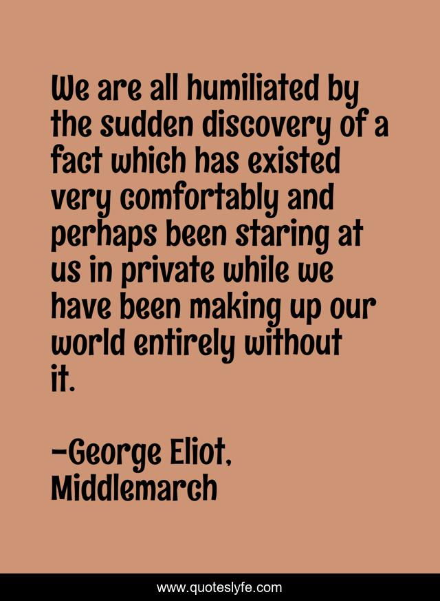 We are all humiliated by the sudden discovery of a fact which has existed very comfortably and perhaps been staring at us in private while we have been making up our world entirely without it.