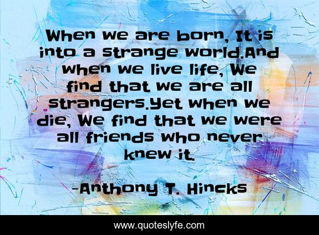 When we are born, It is into a strange world.And when we live life, We find that we are all strangers.Yet when we die, We find that we were all friends who never knew it.