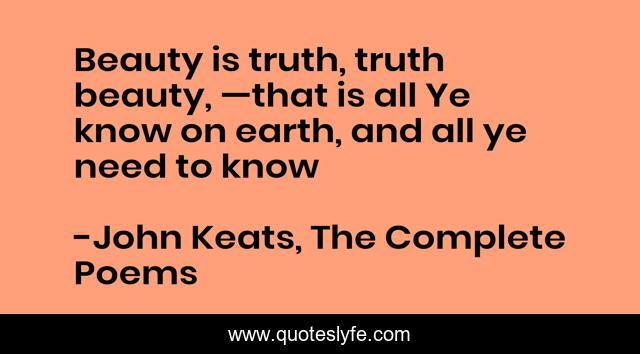 Beauty is truth, truth beauty, —that is all Ye know on earth, and all ye need to know