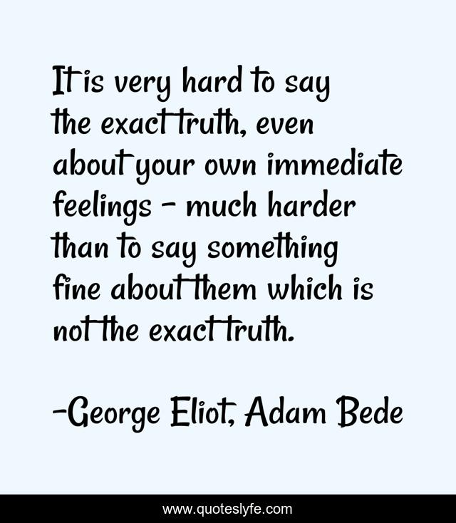 It is very hard to say the exact truth, even about your own immediate feelings – much harder than to say something fine about them which is not the exact truth.