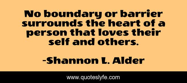 No boundary or barrier surrounds the heart of a person that loves their self and others.