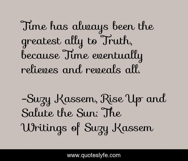 Time has always been the greatest ally to Truth, because Time eventually relieves and reveals all.