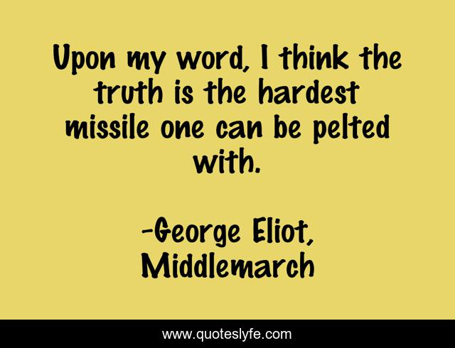 Upon my word, I think the truth is the hardest missile one can be pelted with.