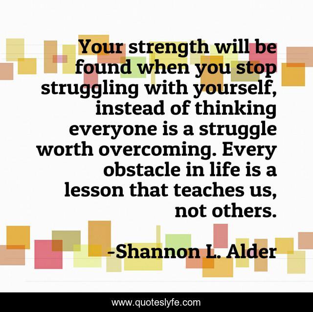 Your strength will be found when you stop struggling with yourself, instead of thinking everyone is a struggle worth overcoming. Every obstacle in life is a lesson that teaches us, not others.