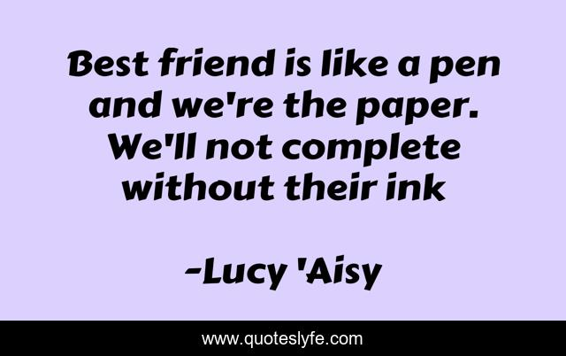 Best friend is like a pen and we're the paper. We'll not complete without their ink
