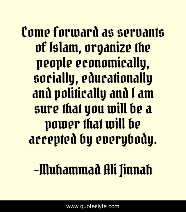 Come forward as servants of Islam, organize the people economically, socially, educationally and politically and I am sure that you will be a power that will be accepted by everybody.