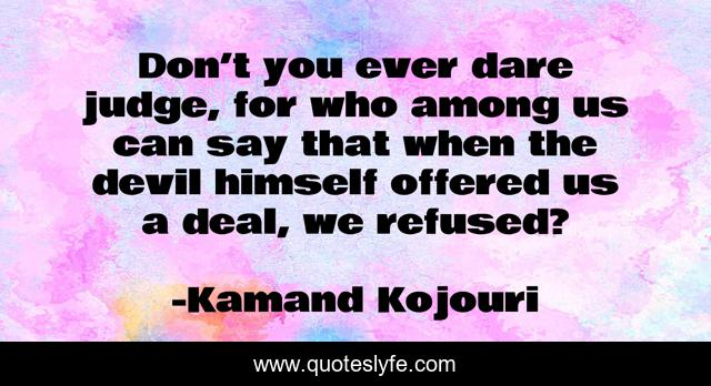 Don't you ever dare judge, for who among us can say that when the devil himself offered us a deal, we refused?