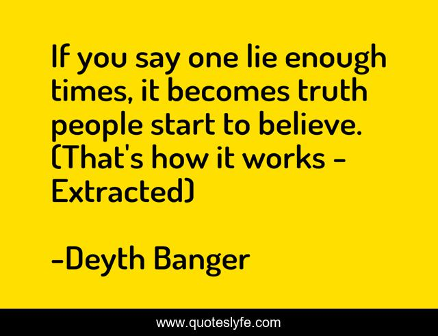 If you say one lie enough times, it becomes truth people start to beli...  Quote by Deyth Banger - QuotesLyfe
