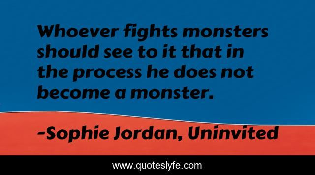 Whoever Fights Monsters Should See To It That In The Process He Does N Quote By Sophie Jordan Uninvited Quoteslyfe