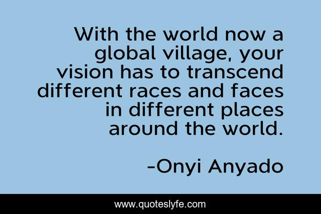 With the world now a global village, your vision has to transcend different races and faces in different places around the world.