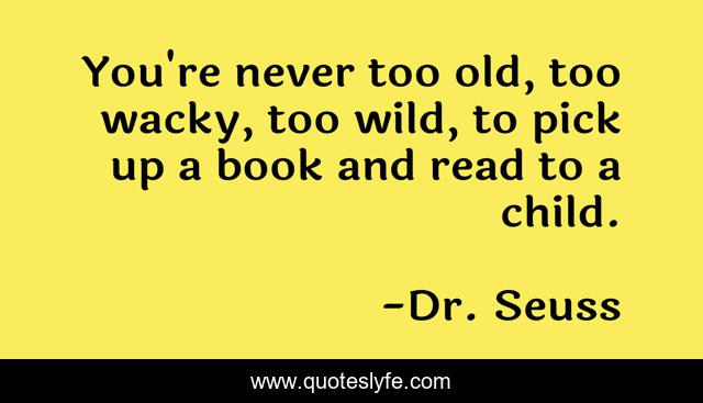 You're never too old, too wacky, too wild, to pick up a book and read to a child.
