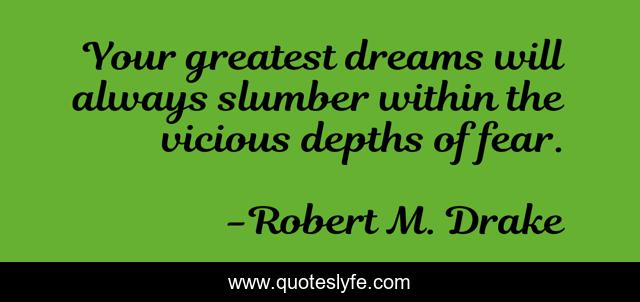 Your greatest dreams will always slumber within the vicious depths of fear.
