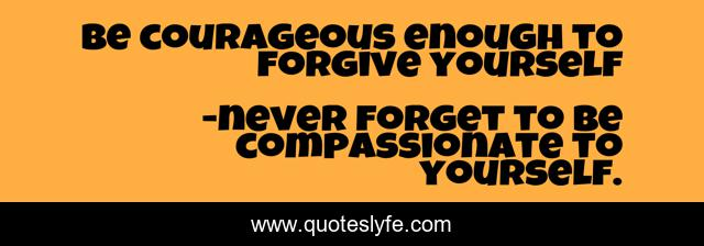 Be courageous enough to forgive yourself