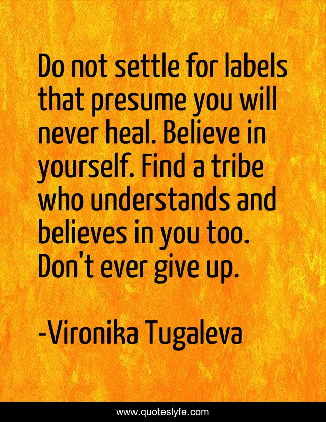 Do not settle for labels that presume you will never heal. Believe in yourself. Find a tribe who understands and believes in you too. Don't ever give up.