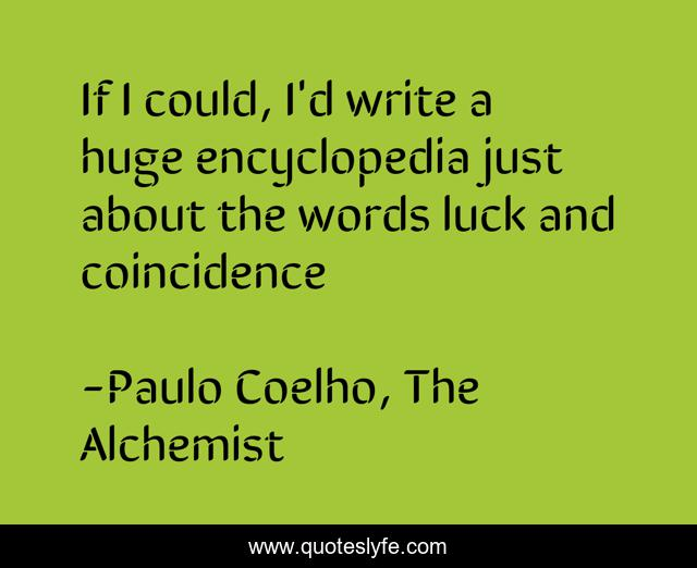 If I could, I'd write a huge encyclopedia just about the words luck and coincidence
