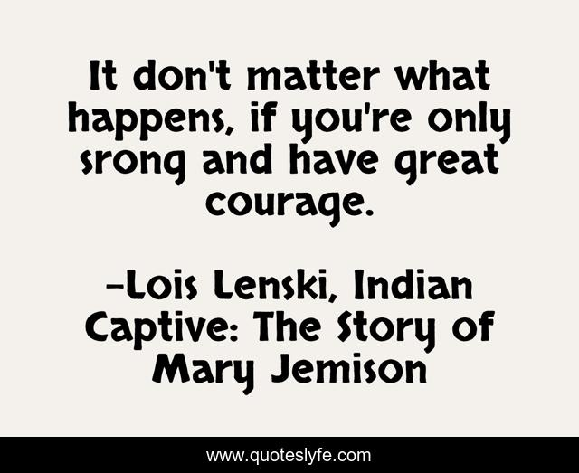 It don't matter what happens, if you're only srong and have great courage.