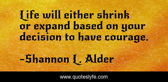 Life will either shrink or expand based on your decision to have courage.