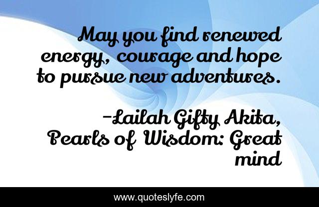 May you find renewed energy, courage and hope to pursue new adventures.