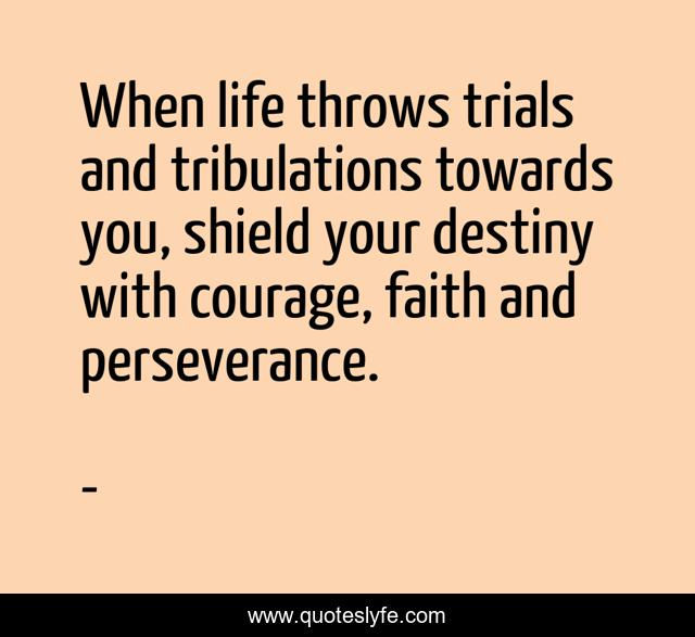 When life throws trials and tribulations towards you, shield your destiny with courage, faith and perseverance.