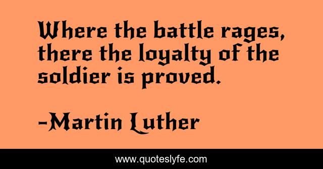 Where the battle rages, there the loyalty of the soldier is proved.