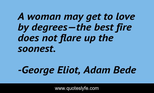 A woman may get to love by degrees—the best fire does not flare up the soonest.
