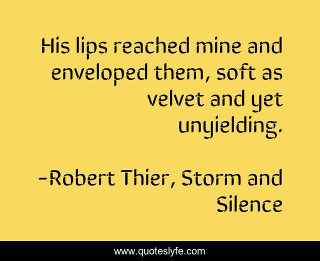 His lips reached mine and enveloped them, soft as velvet and yet unyielding.