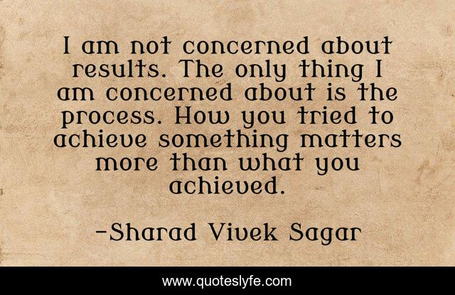 I am not concerned about results. The only thing I am concerned about is the process. How you tried to achieve something matters more than what you achieved.