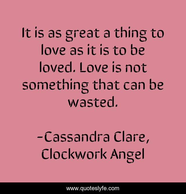 It is as great a thing to love as it is to be loved. Love is not something that can be wasted.