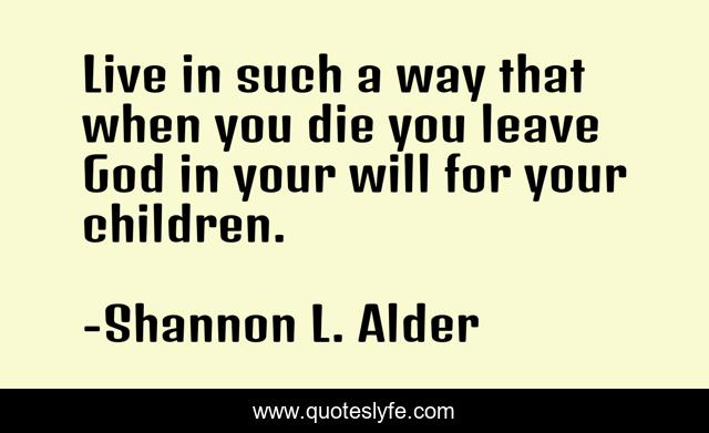 Live in such a way that when you die you leave God in your will for your children.