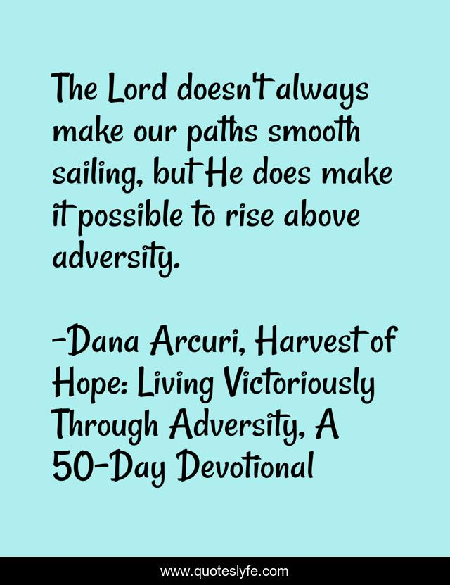 The Lord doesn't always make our paths smooth sailing, but He does make it possible to rise above adversity.