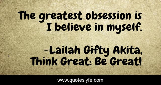 The greatest obsession is I believe in myself.