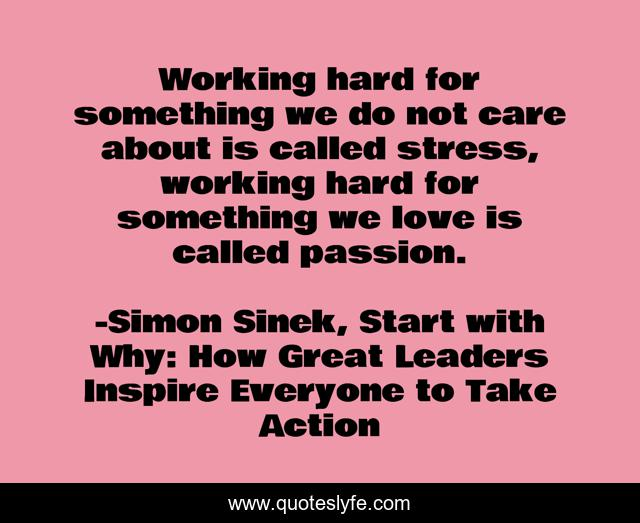 Working hard for something we do not care about is called stress, working hard for something we love is called passion.