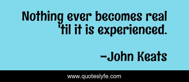 Nothing ever becomes real 'til it is experienced.