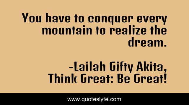 You have to conquer every mountain to realize the dream.
