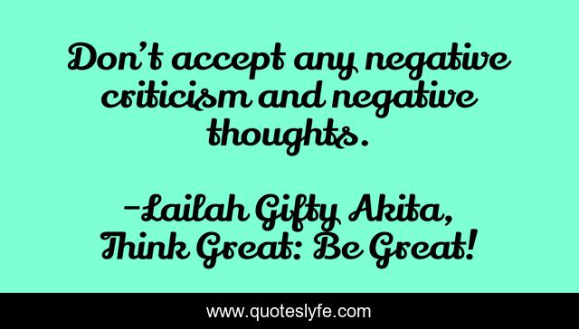 Don't accept any negative criticism and negative thoughts.