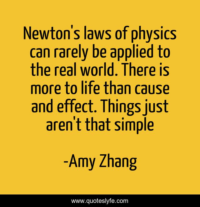 Newton's laws of physics can rarely be applied to the real world. There is more to life than cause and effect. Things just aren't that simple