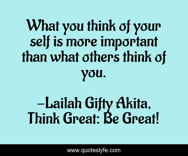 What you think of your self is more important than what others think of you.