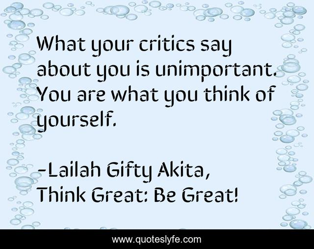 What your critics say about you is unimportant. You are what you think of yourself.